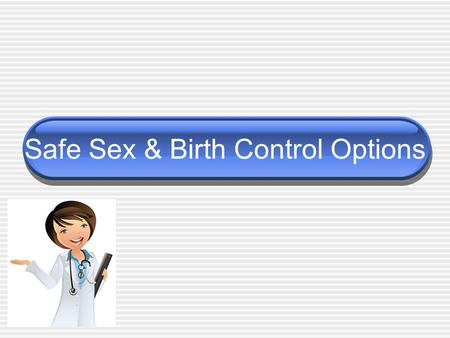 Safe Sex & Birth Control Options. Making the decision Difficult decision When is the time right? Are you ready? What steps should you take to protect.
