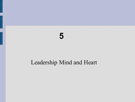 5 Leadership Mind and Heart. Chapter Objectives Recognize how mental models guide your behavior and relationships. Engage in independent thinking by staying.
