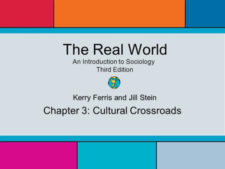 The Real World An Introduction to Sociology Third Edition Kerry Ferris and Jill Stein Chapter 3: Cultural Crossroads.