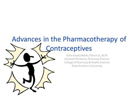 Advances in the Pharmacotherapy of Contraceptives Uche Anadu Ndefo, Pharm.D., BCPS Assistant Professor, Pharmacy Practice College of Pharmacy & Health.