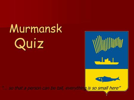 Murmansk Quiz ... so that a person can be tall, everything is so small here""