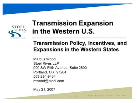 Transmission Expansion in the Western U.S. Transmission Policy, Incentives, and Expansions in the Western States Marcus Wood Stoel Rives LLP 900 SW Fifth.