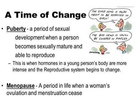 A Time of Change Puberty - a period of sexual development when a person becomes sexually mature and able to reproduce –This is when hormones in a young.