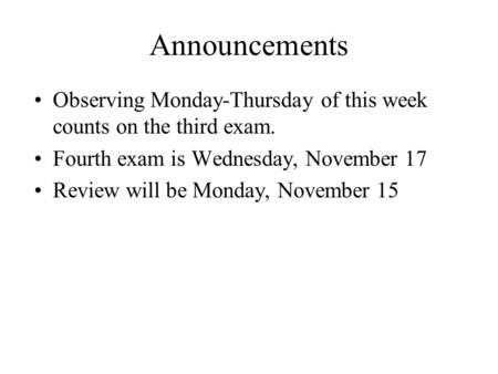 Announcements Observing Monday-Thursday of this week counts on the third exam. Fourth exam is Wednesday, November 17 Review will be Monday, November 15.