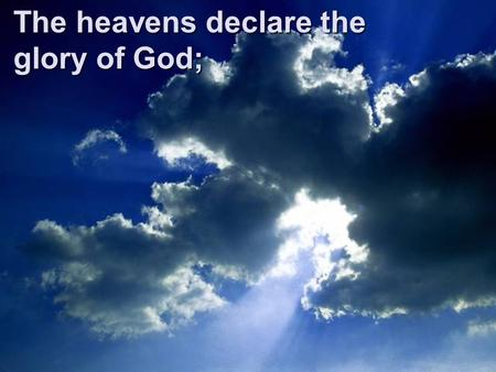The heavens declare the glory of God;. the skies proclaim the work of His hands.