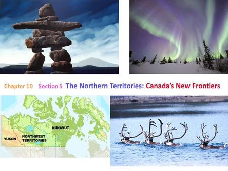 Chapter 10 Section 5 The Northern Territories: Canada's New Frontiers.