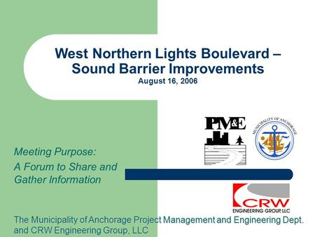 West Northern Lights Boulevard – Sound Barrier Improvements August 16, 2006 Meeting Purpose: A Forum to Share and Gather Information The Municipality of.