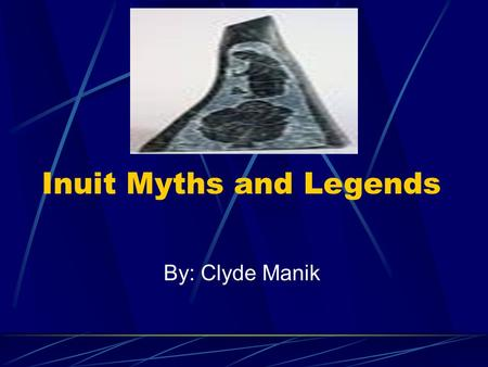 By: Clyde Manik Inuit Myths and Legends Myths and legends are folklore tales and stories our elders tell us to protect and keep us safe.