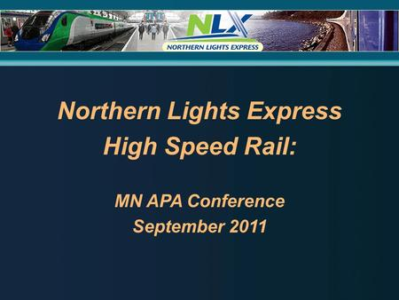 Northern Lights Express High Speed Rail: MN APA Conference September 2011.