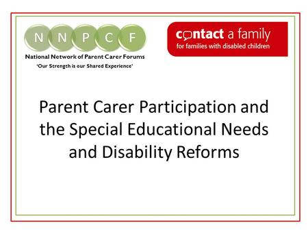 National Network of Parent Carer Forums 'Our Strength is our Shared Experience' Parent Carer Participation and the Special Educational Needs and Disability.