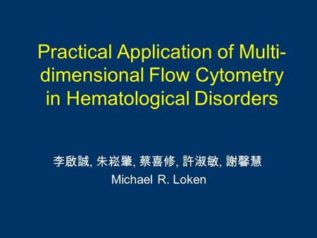 Practical Application of Multi- dimensional Flow Cytometry in Hematological Disorders 李啟誠, 朱崧肇, 蔡喜修, 許淑敏, 謝馨慧 Michael R. Loken.