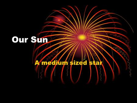 Our Sun A medium sized star. Our Sun Our sun is a typical medium sized star. A star is a hot ball of plasma that shines because nuclear fusion is taking.