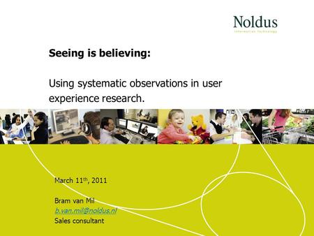Seeing is believing: Using systematic observations in user experience research. March 11 th, 2011 Bram van Mil Sales consultant.