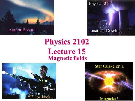 Physics 2102 Lecture 15 Magnetic fields Physics 2102 Jonathan Dowling