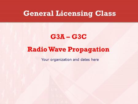 General Licensing Class G3A – G3C Radio Wave Propagation Your organization and dates here.