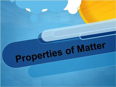 Properties of Matter Matter: Anything that has mass and takes up space.