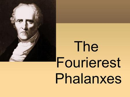 The Fourierest Phalanxes. Charles Fourier (1772- 1837) He was a French social theorist who elaborated a vision for a utopian society that was organized.