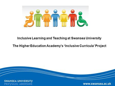 Inclusive Learning and Teaching at Swansea University The Higher Education Academy's 'Inclusive Curricula' Project.