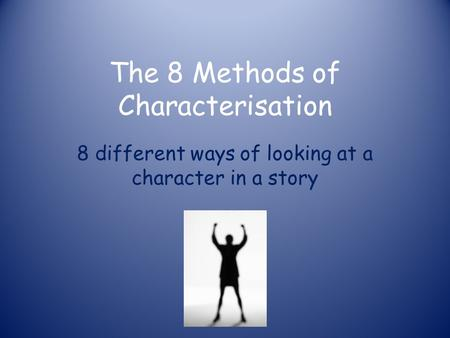The 8 Methods of Characterisation 8 different ways of looking at a character in a story.