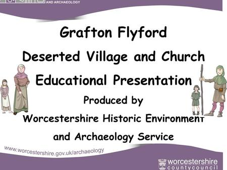 Grafton Flyford Deserted Village and Church Educational Presentation Produced by Worcestershire Historic Environment and Archaeology Service.