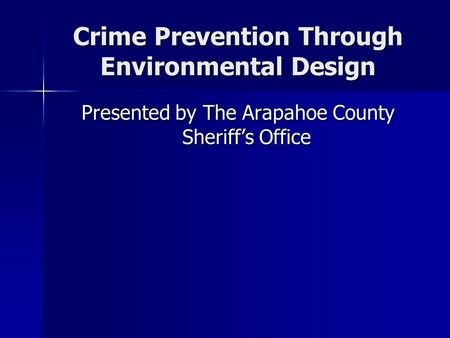 Crime Prevention Through Environmental Design Presented by The Arapahoe County Sheriff's Office.