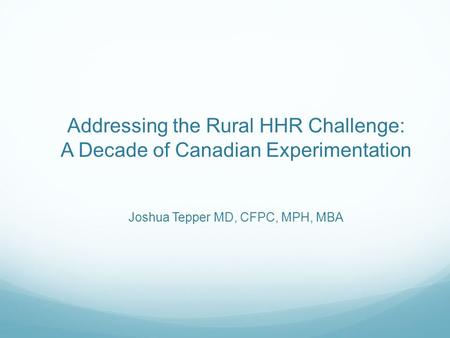 Addressing the Rural HHR Challenge: A Decade of Canadian Experimentation Joshua Tepper MD, CFPC, MPH, MBA.