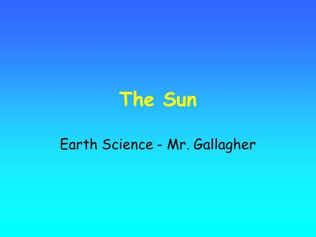 The Sun Earth Science - Mr. Gallagher. The Sun is the Earth's nearest star. Similar to most typical stars, it is a large ball of hot electrically charged.
