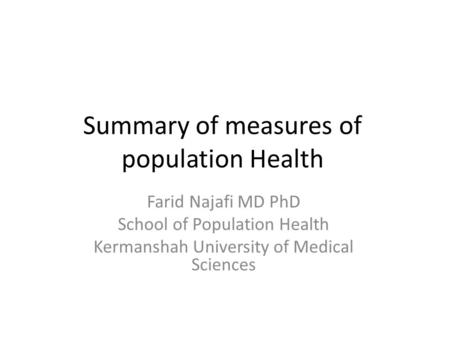 Summary of measures of population Health Farid Najafi MD PhD School of Population Health Kermanshah University of Medical Sciences.
