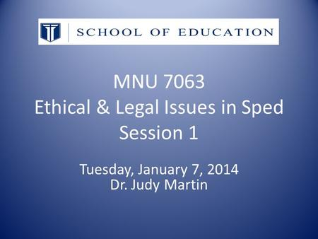 MNU 7063 Ethical & Legal Issues in Sped Session 1 Tuesday, January 7, 2014 Dr. Judy Martin.
