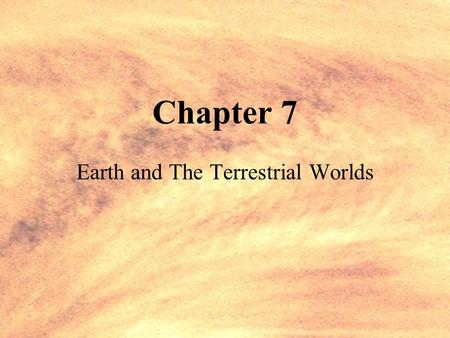 Chapter 7 Earth and The Terrestrial Worlds Principles of Comparative Planetology Comparative Planetology is the study of the solar system through examining.