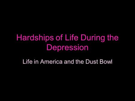 Hardships of Life During the Depression Life in America and the Dust Bowl.