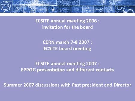 ECSITE annual meeting 2006 : invitation for the board CERN march 7-8 2007 : ECSITE board meeting ECSITE annual meeting 2007 : EPPOG presentation and different.