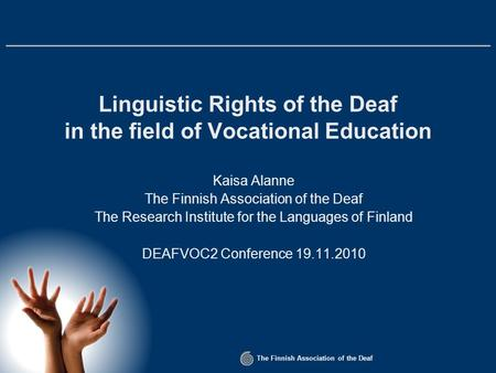 The Finnish Association of the Deaf Linguistic Rights of the Deaf in the field of Vocational Education Kaisa Alanne The Finnish Association of the Deaf.
