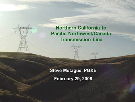 Northern California to Pacific Northwest/Canada Transmission Line Steve Metague, PG&E February 29, 2008.
