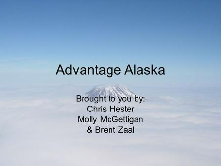 Advantage Alaska Brought to you by: Chris Hester Molly McGettigan & Brent Zaal.