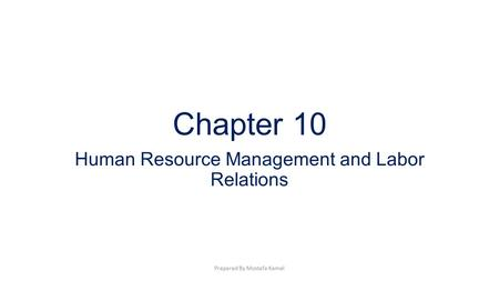 Chapter 10 Human Resource Management and Labor Relations Prepared By Mostafa Kamel.