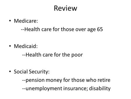 Review Medicare: --Health care for those over age 65 Medicaid: --Health care for the poor Social Security: --pension money for those who retire --unemployment.