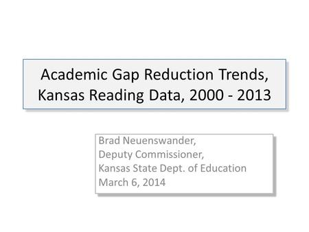 Academic Gap Reduction Trends, Kansas Reading Data, 2000 - 2013 Brad Neuenswander, Deputy Commissioner, Kansas State Dept. of Education March 6, 2014 Brad.