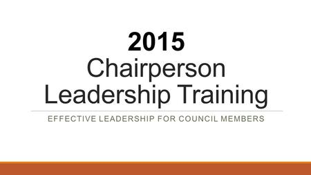 2015 Chairperson Leadership Training EFFECTIVE LEADERSHIP FOR COUNCIL MEMBERS.