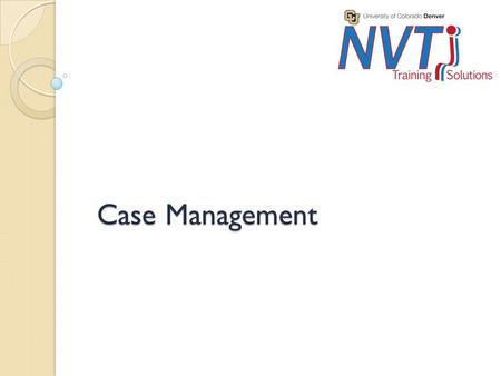 Case Management. Purpose Audience ◦ 3 ½ day class plus distance component for anyone who does case management on a daily basis. 25 participants. Competencies.