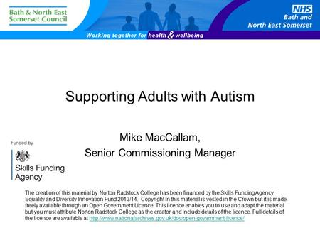 Supporting Adults with Autism Mike MacCallam, Senior Commissioning Manager The creation of this material by Norton Radstock College has been financed by.