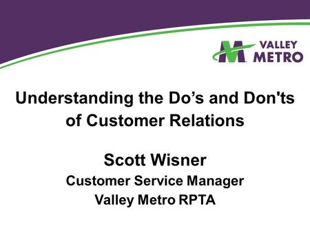 Understanding the Do's and Don'ts of Customer Relations Scott Wisner Customer Service Manager Valley Metro RPTA.