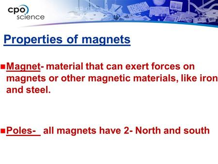 Properties of magnets Magnet- material that can exert forces on magnets or other magnetic materials, like iron and steel. Poles- all magnets have 2- North.