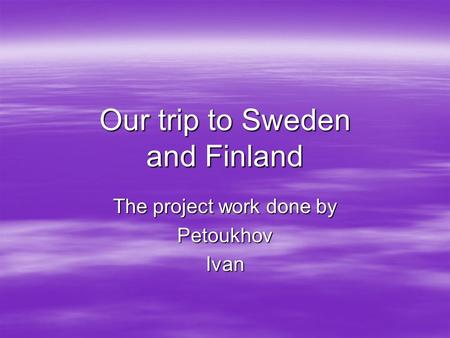 Our trip to Sweden and Finland The project work done by PetoukhovIvan.