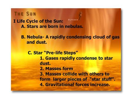 "I Life Cycle of the Sun: A. Stars are born in nebulas. B. Nebula- A rapidly condensing cloud of gas and dust. C. Star ""Pre-life Steps"" 1. Gases rapidly."