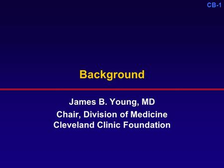 CB-1 Background James B. Young, MD Chair, Division of Medicine Cleveland Clinic Foundation.