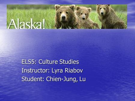 ELS5: Culture Studies Instructor: Lyra Riabov Student: Chien-Jung, Lu.