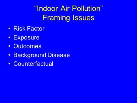 """Indoor Air Pollution"" Framing Issues Risk Factor Exposure Outcomes Background Disease Counterfactual."
