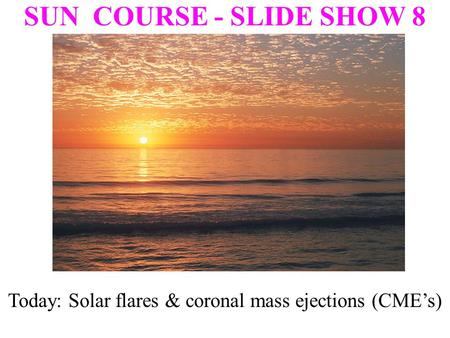 SUN COURSE - SLIDE SHOW 8 Today: Solar flares & coronal mass ejections (CME's)