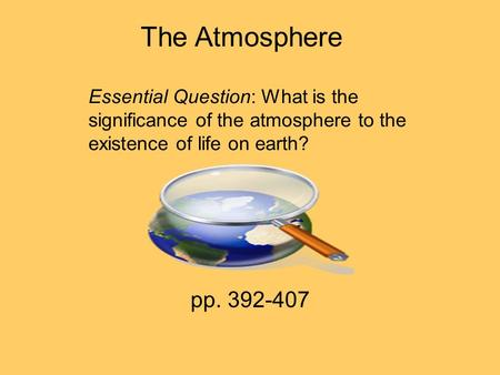 The Atmosphere Essential Question: What is the significance of the atmosphere to the existence of life on earth? pp. 392-407.